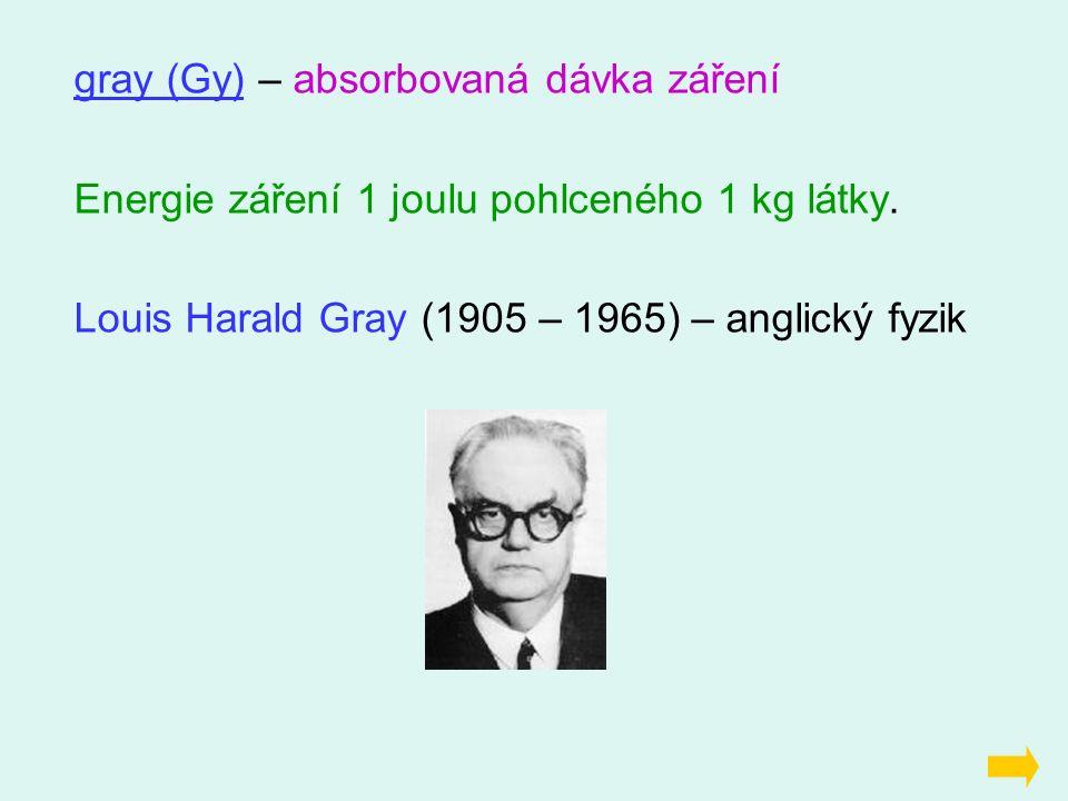 gray (Gy) – absorbovaná dávka záření Energie záření 1 joulu pohlceného 1 kg látky.
