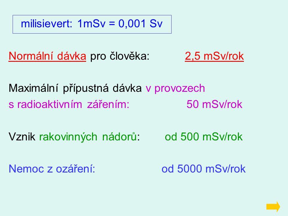 milisievert: 1mSv = 0,001 Sv Normální dávka pro člověka: 2,5 mSv/rok Maximální přípustná dávka v provozech s radioaktivním zářením: 50 mSv/rok Vznik rakovinných nádorů: od 500 mSv/rok Nemoc z ozáření: od 5000 mSv/rok