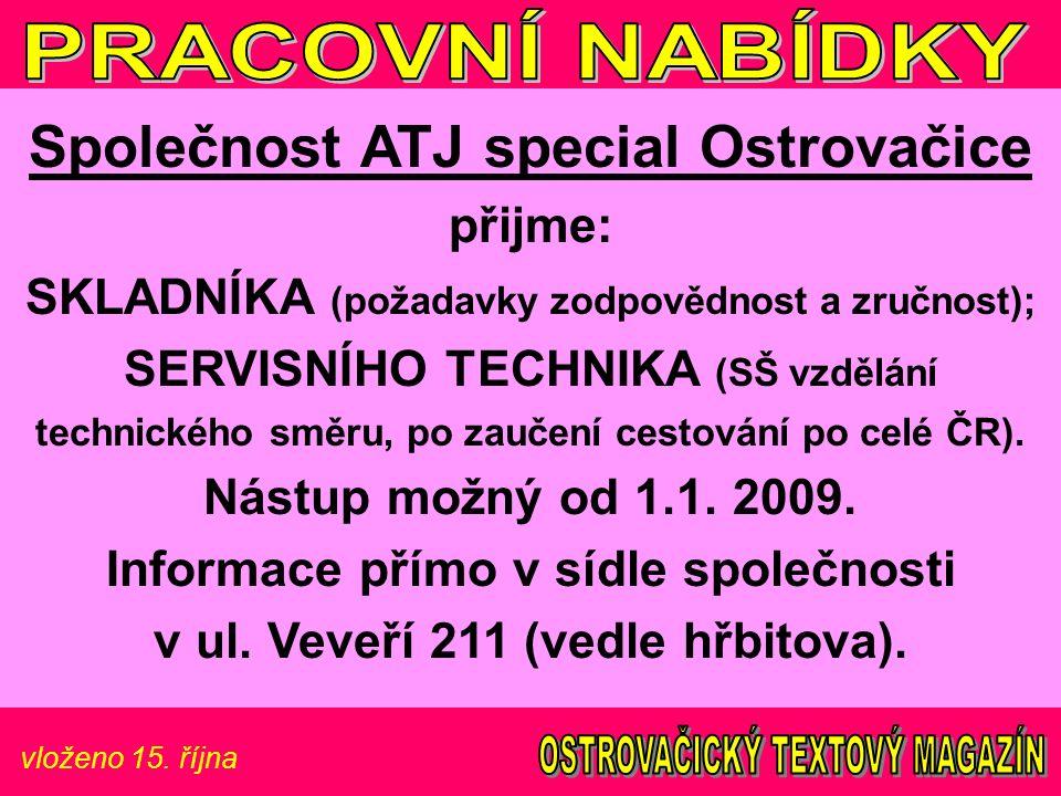 vloženo 15. října Společnost ATJ special Ostrovačice přijme: SKLADNÍKA (požadavky zodpovědnost a zručnost); SERVISNÍHO TECHNIKA (SŠ vzdělání technické