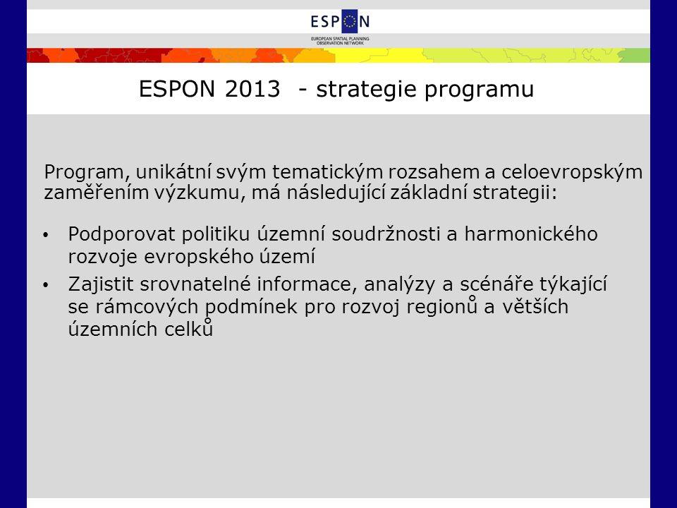 ESPON 2013 - strategie programu Podporovat politiku územní soudržnosti a harmonického rozvoje evropského území Zajistit srovnatelné informace, analýzy a scénáře týkající se rámcových podmínek pro rozvoj regionů a větších územních celků Program, unikátní svým tematickým rozsahem a celoevropským zaměřením výzkumu, má následující základní strategii: