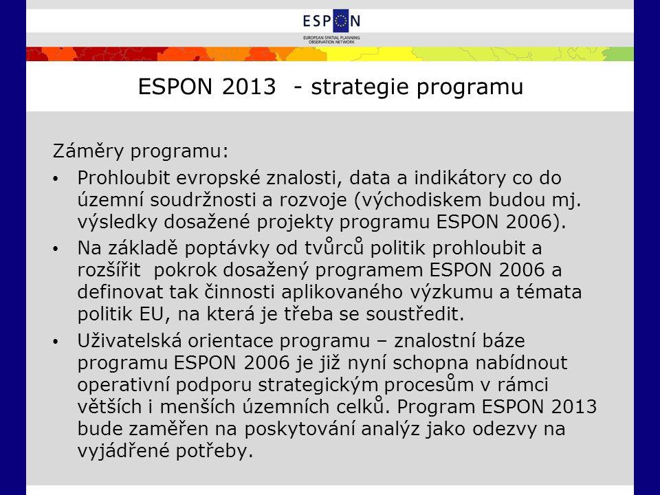 ESPON 2013 - strategie programu Záměry programu: Prohloubit evropské znalosti, data a indikátory co do územní soudržnosti a rozvoje (východiskem budou mj.