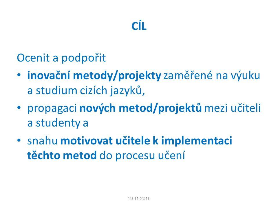 CÍL Ocenit a podpořit inovační metody/projekty zaměřené na výuku a studium cizích jazyků, propagaci nových metod/projektů mezi učiteli a studenty a snahu motivovat učitele k implementaci těchto metod do procesu učení 19.11.2010