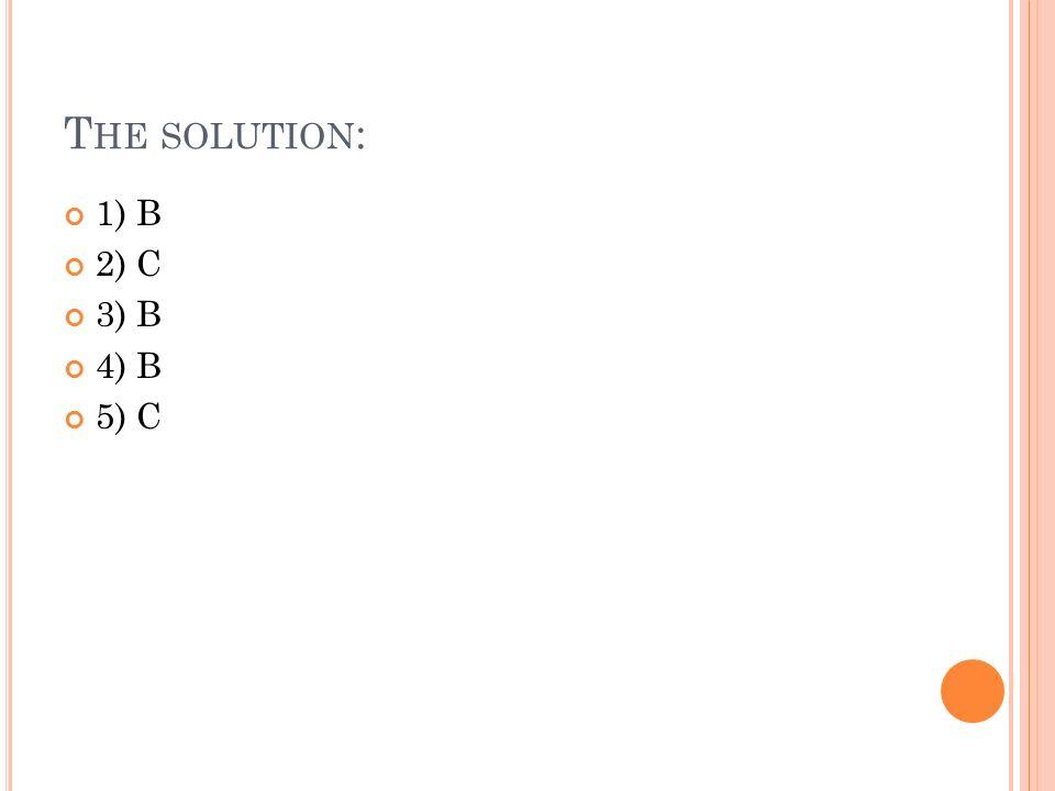 T HE SOLUTION : 1) B 2) C 3) B 4) B 5) C