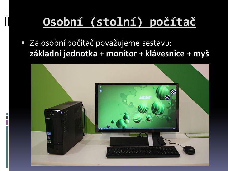 Osobní (stolní) počítač  Za osobní počítač považujeme sestavu: základní jednotka + monitor + klávesnice + myš