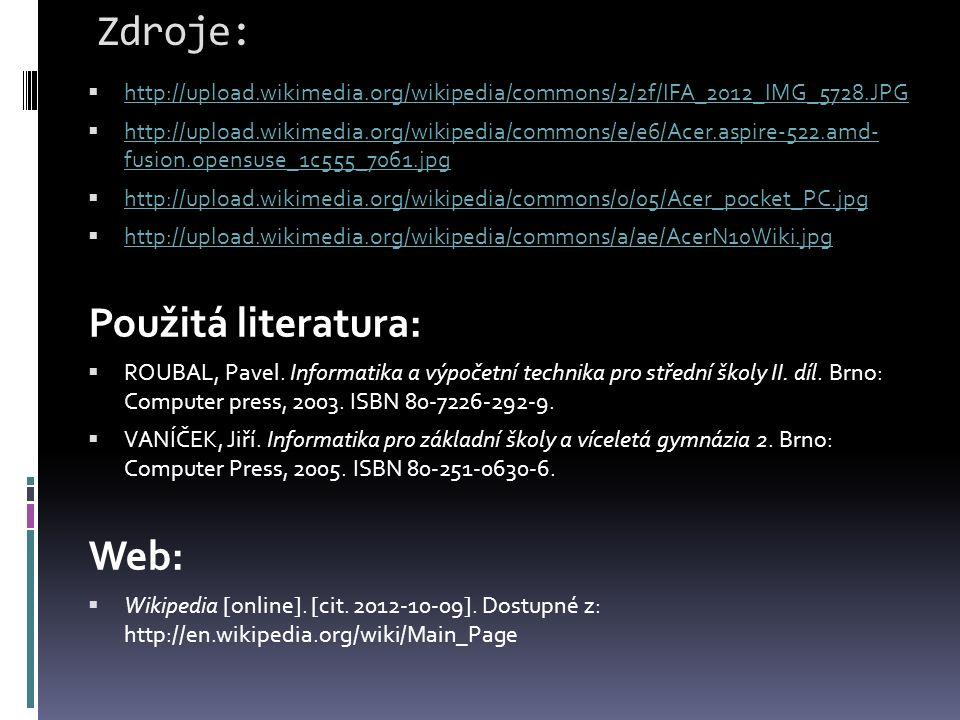 Zdroje:  http://upload.wikimedia.org/wikipedia/commons/2/2f/IFA_2012_IMG_5728.JPG http://upload.wikimedia.org/wikipedia/commons/2/2f/IFA_2012_IMG_5728.JPG  http://upload.wikimedia.org/wikipedia/commons/e/e6/Acer.aspire-522.amd- fusion.opensuse_1c555_7061.jpg http://upload.wikimedia.org/wikipedia/commons/e/e6/Acer.aspire-522.amd- fusion.opensuse_1c555_7061.jpg  http://upload.wikimedia.org/wikipedia/commons/0/05/Acer_pocket_PC.jpg http://upload.wikimedia.org/wikipedia/commons/0/05/Acer_pocket_PC.jpg  http://upload.wikimedia.org/wikipedia/commons/a/ae/AcerN10Wiki.jpg http://upload.wikimedia.org/wikipedia/commons/a/ae/AcerN10Wiki.jpg Použitá literatura:  ROUBAL, Pavel.