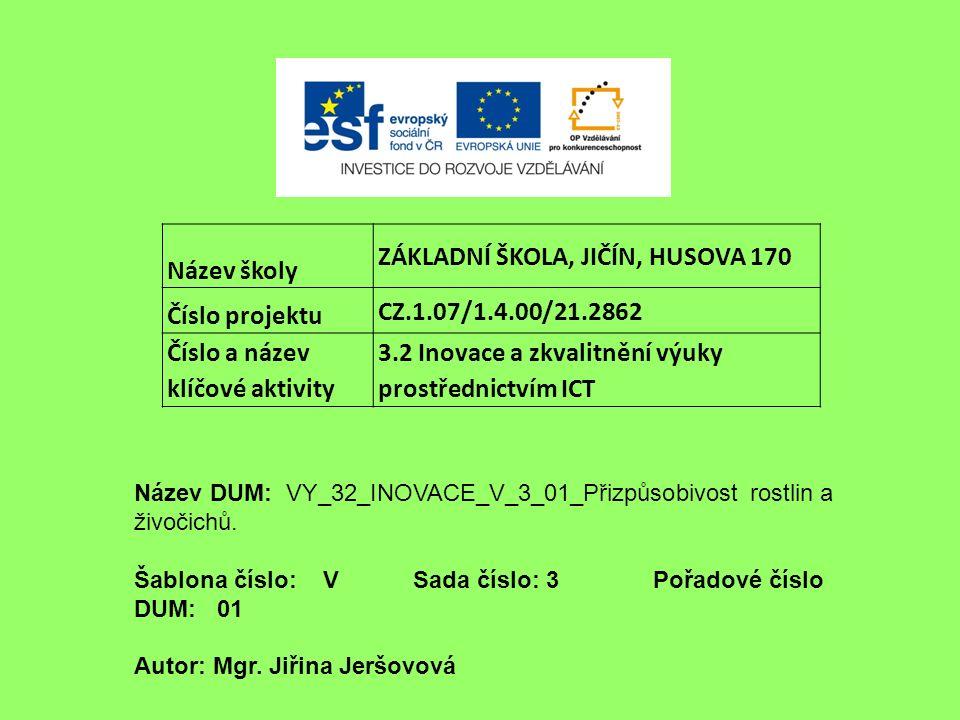 Název školy ZÁKLADNÍ ŠKOLA, JIČÍN, HUSOVA 170 Číslo projektu CZ.1.07/1.4.00/21.2862 Číslo a název klíčové aktivity 3.2 Inovace a zkvalitnění výuky prostřednictvím ICT Název DUM: VY_32_INOVACE_V_3_01_Přizpůsobivost rostlin a živočichů.