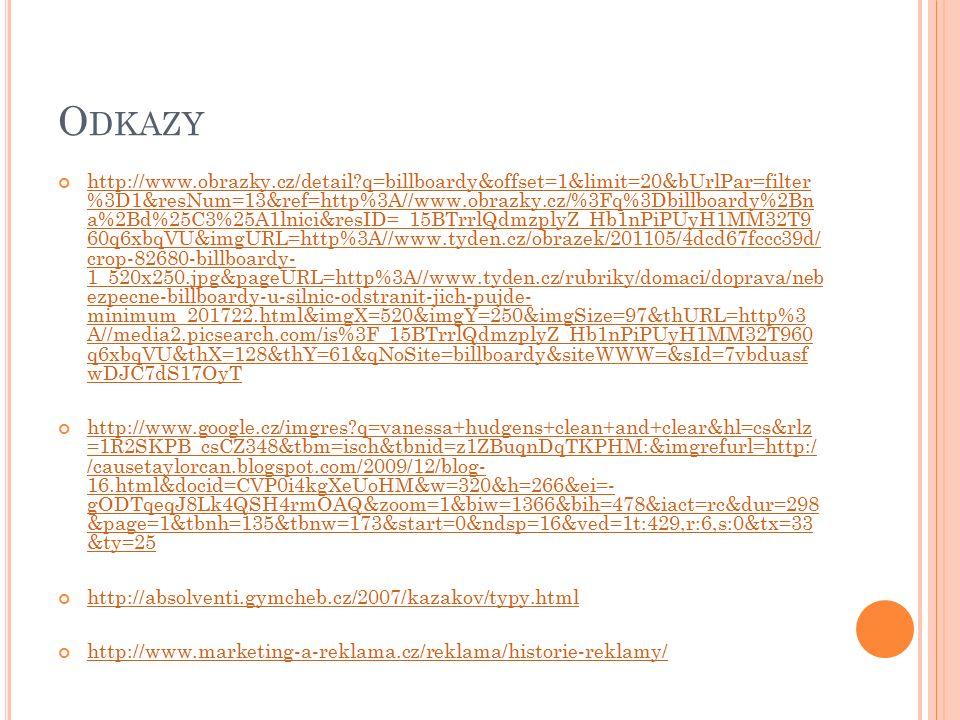 O DKAZY http://www.obrazky.cz/detail?q=billboardy&offset=1&limit=20&bUrlPar=filter %3D1&resNum=13&ref=http%3A//www.obrazky.cz/%3Fq%3Dbillboardy%2Bn a%2Bd%25C3%25A1lnici&resID=_15BTrrlQdmzplyZ_Hb1nPiPUyH1MM32T9 60q6xbqVU&imgURL=http%3A//www.tyden.cz/obrazek/201105/4dcd67fccc39d/ crop-82680-billboardy- 1_520x250.jpg&pageURL=http%3A//www.tyden.cz/rubriky/domaci/doprava/neb ezpecne-billboardy-u-silnic-odstranit-jich-pujde- minimum_201722.html&imgX=520&imgY=250&imgSize=97&thURL=http%3 A//media2.picsearch.com/is%3F_15BTrrlQdmzplyZ_Hb1nPiPUyH1MM32T960 q6xbqVU&thX=128&thY=61&qNoSite=billboardy&siteWWW=&sId=7vbduasf wDJC7dS17OyT http://www.google.cz/imgres?q=vanessa+hudgens+clean+and+clear&hl=cs&rlz =1R2SKPB_csCZ348&tbm=isch&tbnid=z1ZBuqnDqTKPHM:&imgrefurl=http:/ /causetaylorcan.blogspot.com/2009/12/blog- 16.html&docid=CVP0i4kgXeUoHM&w=320&h=266&ei=- gODTqeqJ8Lk4QSH4rmOAQ&zoom=1&biw=1366&bih=478&iact=rc&dur=298 &page=1&tbnh=135&tbnw=173&start=0&ndsp=16&ved=1t:429,r:6,s:0&tx=33 &ty=25 http://absolventi.gymcheb.cz/2007/kazakov/typy.html http://www.marketing-a-reklama.cz/reklama/historie-reklamy/