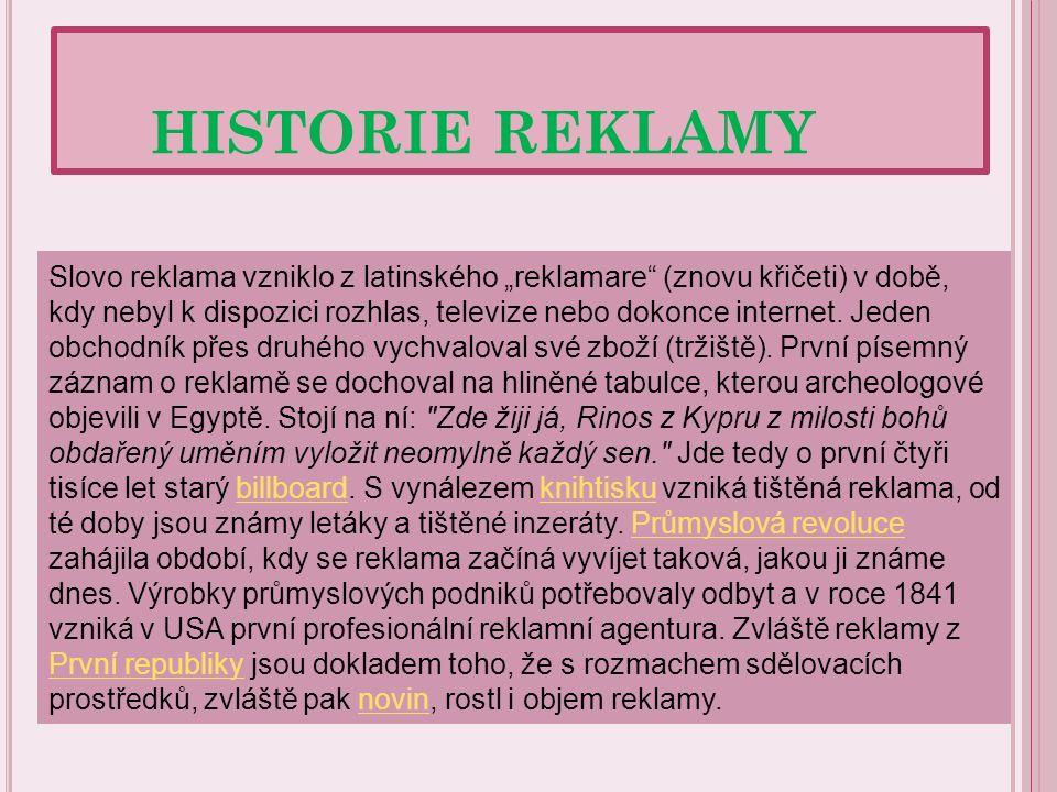 """HISTORIE REKLAMY Slovo reklama vzniklo z latinského """"reklamare"""" (znovu křičeti) v době, kdy nebyl k dispozici rozhlas, televize nebo dokonce internet."""