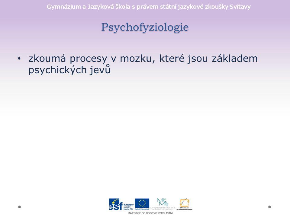 Gymnázium a Jazyková škola s právem státní jazykové zkoušky Svitavy Psychofyziologie zkoumá procesy v mozku, které jsou základem psychických jevů