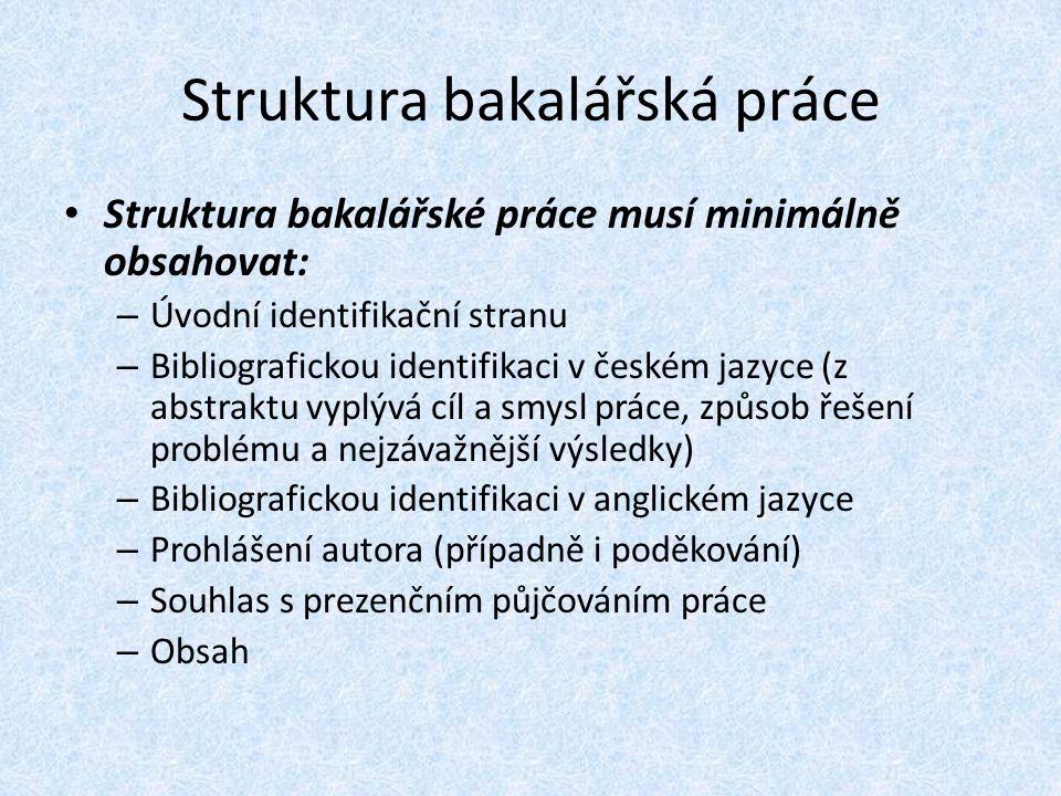 Struktura bakalářská práce Struktura bakalářské práce musí minimálně obsahovat: – Úvodní identifikační stranu – Bibliografickou identifikaci v českém jazyce (z abstraktu vyplývá cíl a smysl práce, způsob řešení problému a nejzávažnější výsledky) – Bibliografickou identifikaci v anglickém jazyce – Prohlášení autora (případně i poděkování) – Souhlas s prezenčním půjčováním práce – Obsah