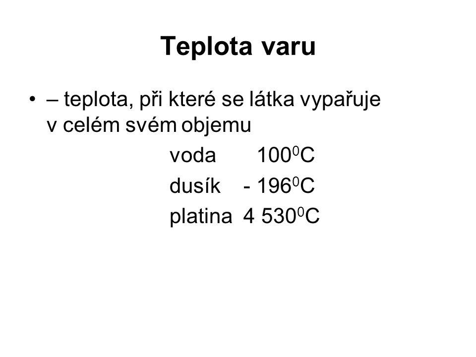 Teplota varu – teplota, při které se látka vypařuje v celém svém objemu voda 100 0 C dusík - 196 0 C platina 4 530 0 C