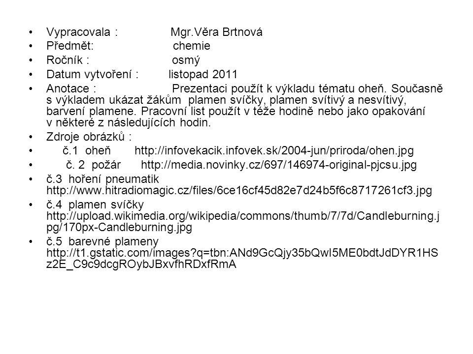 Vypracovala : Mgr.Věra Brtnová Předmět: chemie Ročník : osmý Datum vytvoření : listopad 2011 Anotace : Prezentaci použít k výkladu tématu oheň.