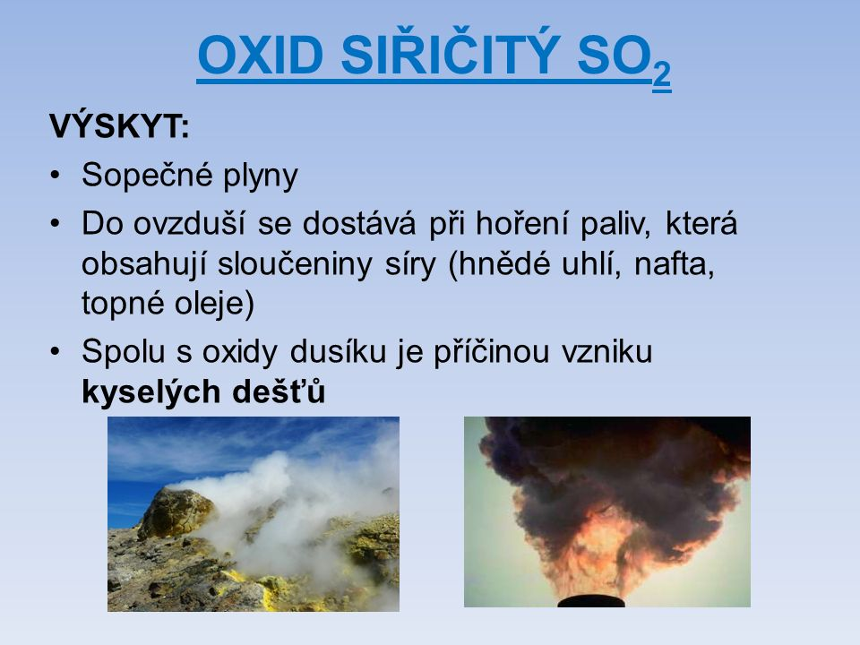 OXID SIŘIČITÝ SO 2 VÝSKYT: Sopečné plyny Do ovzduší se dostává při hoření paliv, která obsahují sloučeniny síry (hnědé uhlí, nafta, topné oleje) Spolu s oxidy dusíku je příčinou vzniku kyselých dešťů