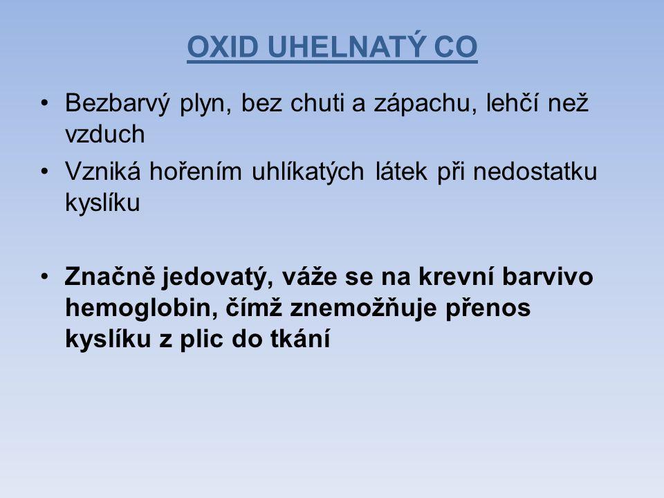 OXID UHELNATÝ CO Bezbarvý plyn, bez chuti a zápachu, lehčí než vzduch Vzniká hořením uhlíkatých látek při nedostatku kyslíku Značně jedovatý, váže se na krevní barvivo hemoglobin, čímž znemožňuje přenos kyslíku z plic do tkání