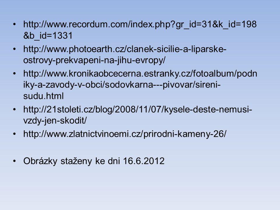 http://www.recordum.com/index.php gr_id=31&k_id=198 &b_id=1331 http://www.photoearth.cz/clanek-sicilie-a-liparske- ostrovy-prekvapeni-na-jihu-evropy/ http://www.kronikaobcecerna.estranky.cz/fotoalbum/podn iky-a-zavody-v-obci/sodovkarna---pivovar/sireni- sudu.html http://21stoleti.cz/blog/2008/11/07/kysele-deste-nemusi- vzdy-jen-skodit/ http://www.zlatnictvinoemi.cz/prirodni-kameny-26/ Obrázky staženy ke dni 16.6.2012