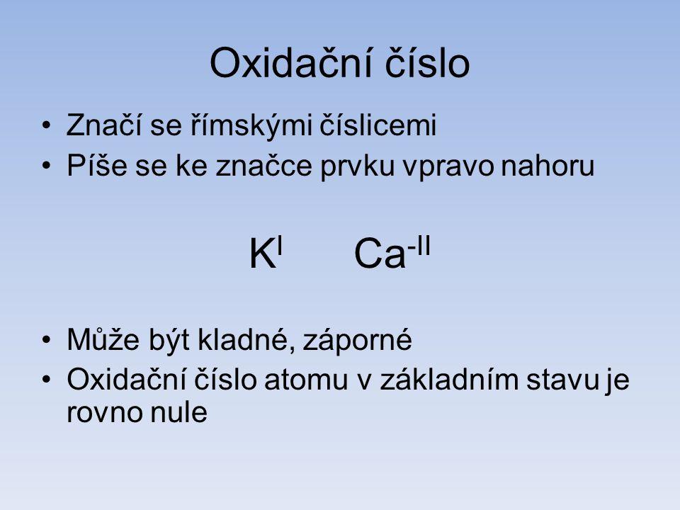 Oxidační číslo Značí se římskými číslicemi Píše se ke značce prvku vpravo nahoru K I Ca -II Může být kladné, záporné Oxidační číslo atomu v základním stavu je rovno nule
