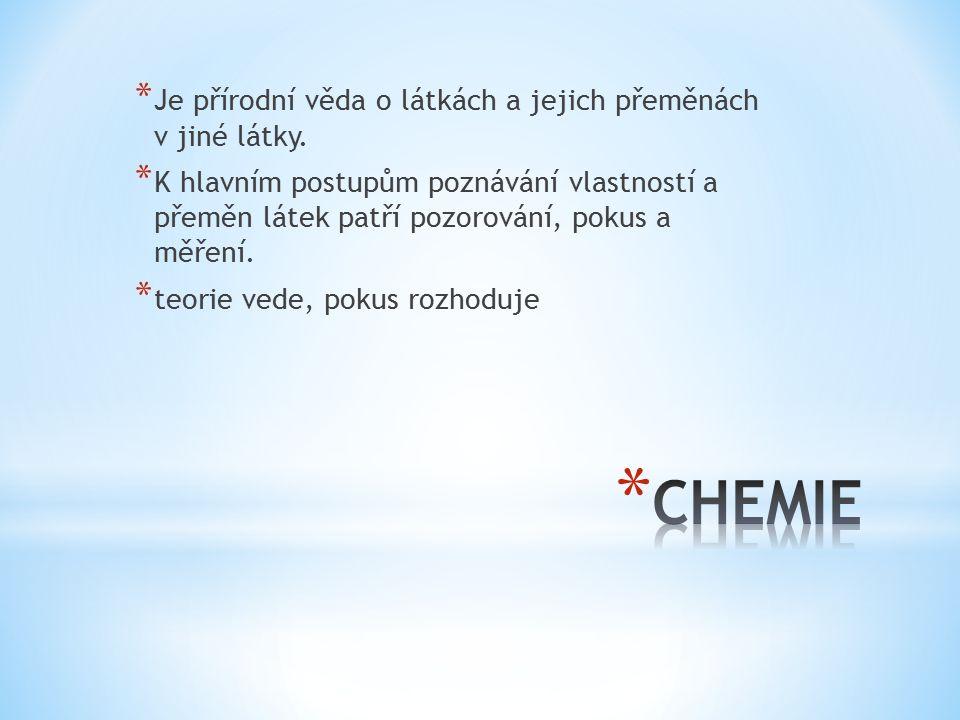 * Je přírodní věda o látkách a jejich přeměnách v jiné látky. * K hlavním postupům poznávání vlastností a přeměn látek patří pozorování, pokus a měřen