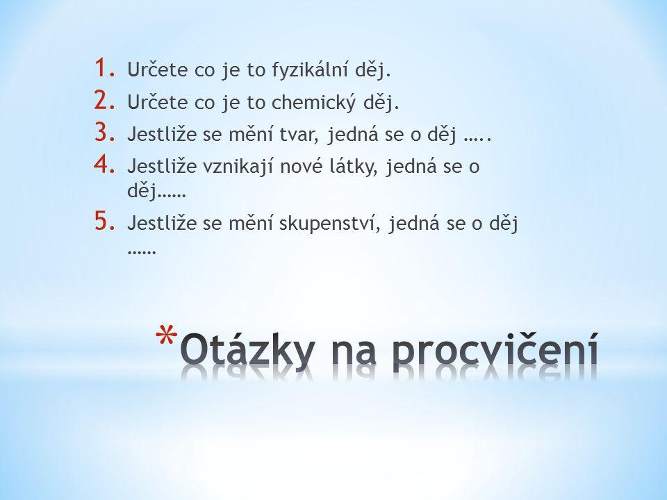 1. Určete co je to fyzikální děj. 2. Určete co je to chemický děj. 3. Jestliže se mění tvar, jedná se o děj ….. 4. Jestliže vznikají nové látky, jedná