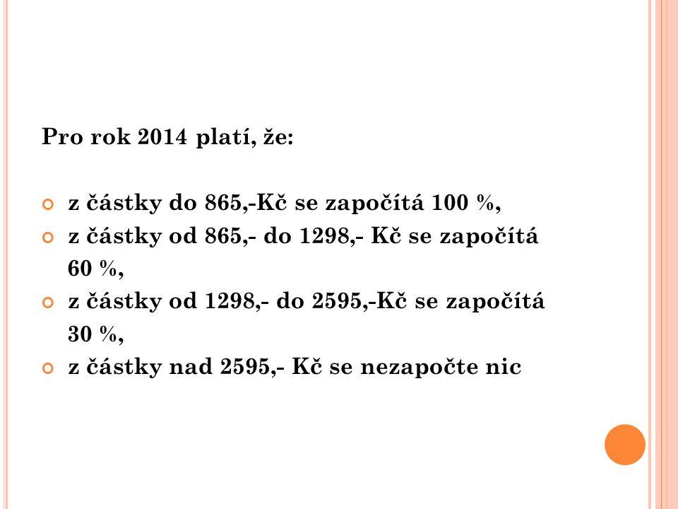 Pro rok 2014 platí, že: z částky do 865,-Kč se započítá 100 %, z částky od 865,- do 1298,- Kč se započítá 60 %, z částky od 1298,- do 2595,-Kč se zapo