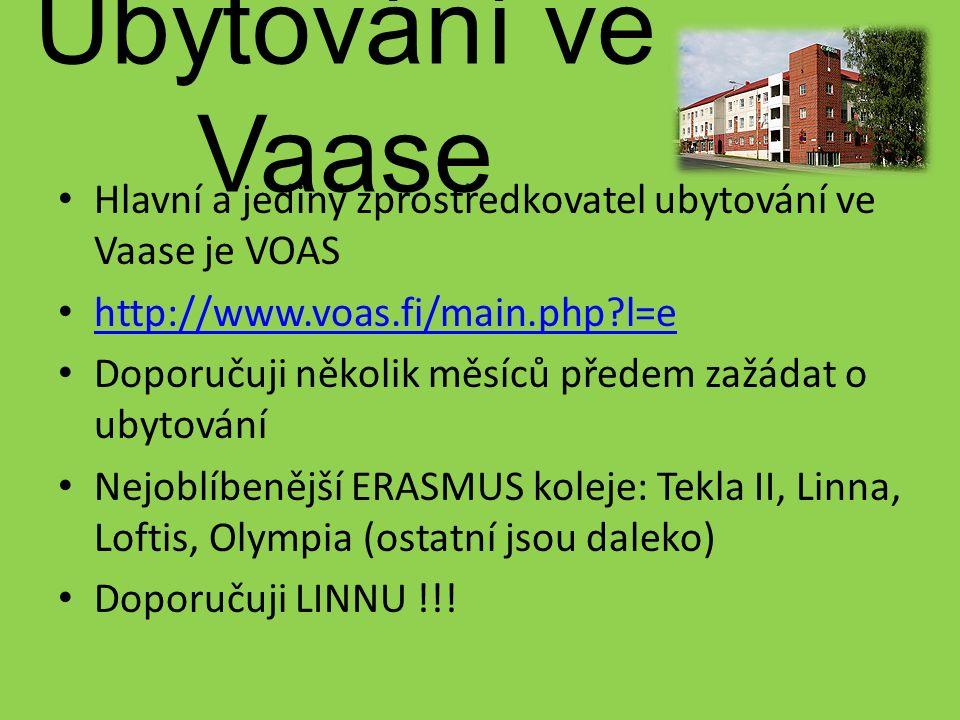 Ubytování ve Vaase Hlavní a jediný zprostředkovatel ubytování ve Vaase je VOAS http://www.voas.fi/main.php l=e Doporučuji několik měsíců předem zažádat o ubytování Nejoblíbenější ERASMUS koleje: Tekla II, Linna, Loftis, Olympia (ostatní jsou daleko) Doporučuji LINNU !!!