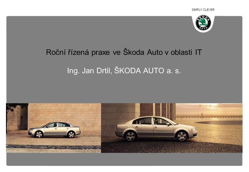 SIMPLY CLEVER Roční řízená praxe ve Škoda Auto v oblasti IT Ing. Jan Drtil, ŠKODA AUTO a. s.