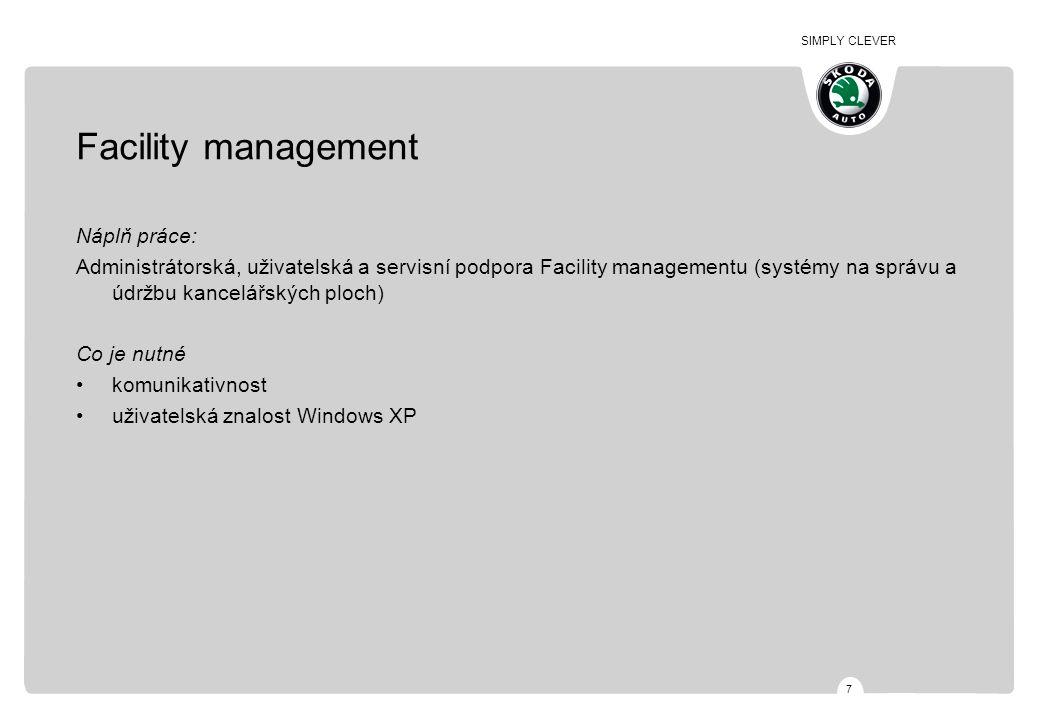 SIMPLY CLEVER 7 Facility management Náplň práce: Administrátorská, uživatelská a servisní podpora Facility managementu (systémy na správu a údržbu kancelářských ploch) Co je nutné komunikativnost uživatelská znalost Windows XP