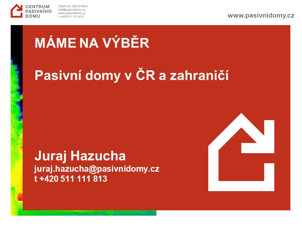 www.pasivnidomy.cz MÁME NA VÝBĚR Pasivní domy v ČR a zahraničí Juraj Hazucha juraj.hazucha@pasivnidomy.cz t +420 511 111 813