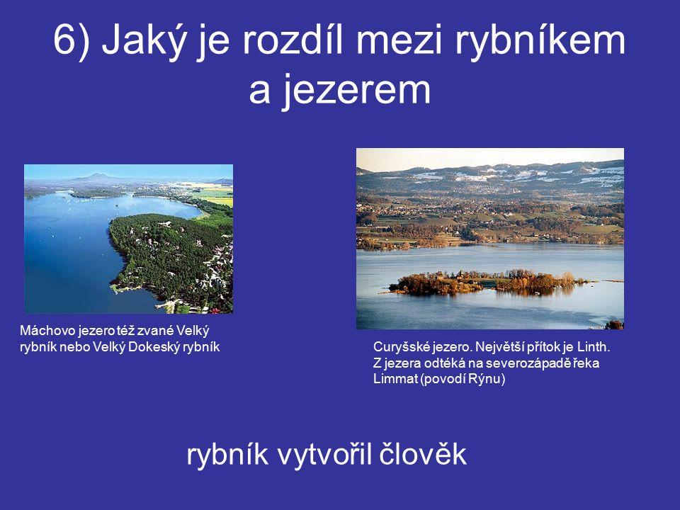 6) Jaký je rozdíl mezi rybníkem a jezerem rybník vytvořil člověk Máchovo jezero též zvané Velký rybník nebo Velký Dokeský rybník Curyšské jezero.