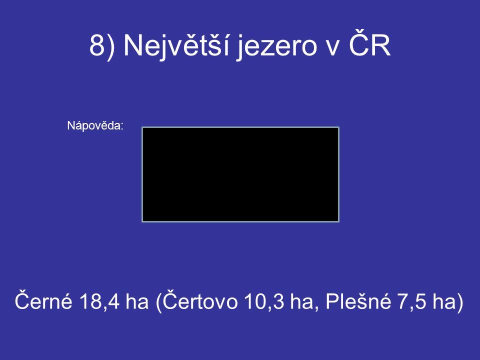 8) Největší jezero v ČR Černé 18,4 ha (Čertovo 10,3 ha, Plešné 7,5 ha) Nápověda: