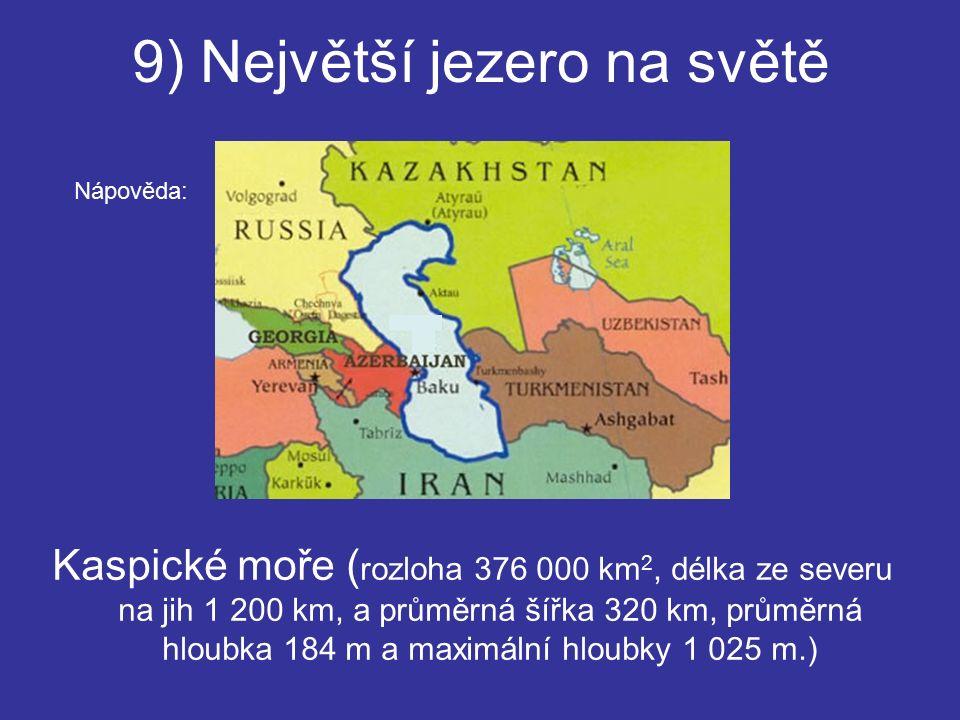 9) Největší jezero na světě Kaspické moře ( rozloha 376 000 km 2, délka ze severu na jih 1 200 km, a průměrná šířka 320 km, průměrná hloubka 184 m a maximální hloubky 1 025 m.) Nápověda: