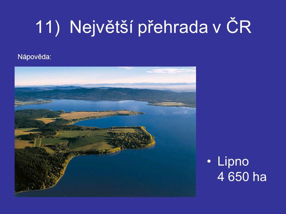 11) Největší přehrada v ČR Lipno 4 650 ha Nápověda: