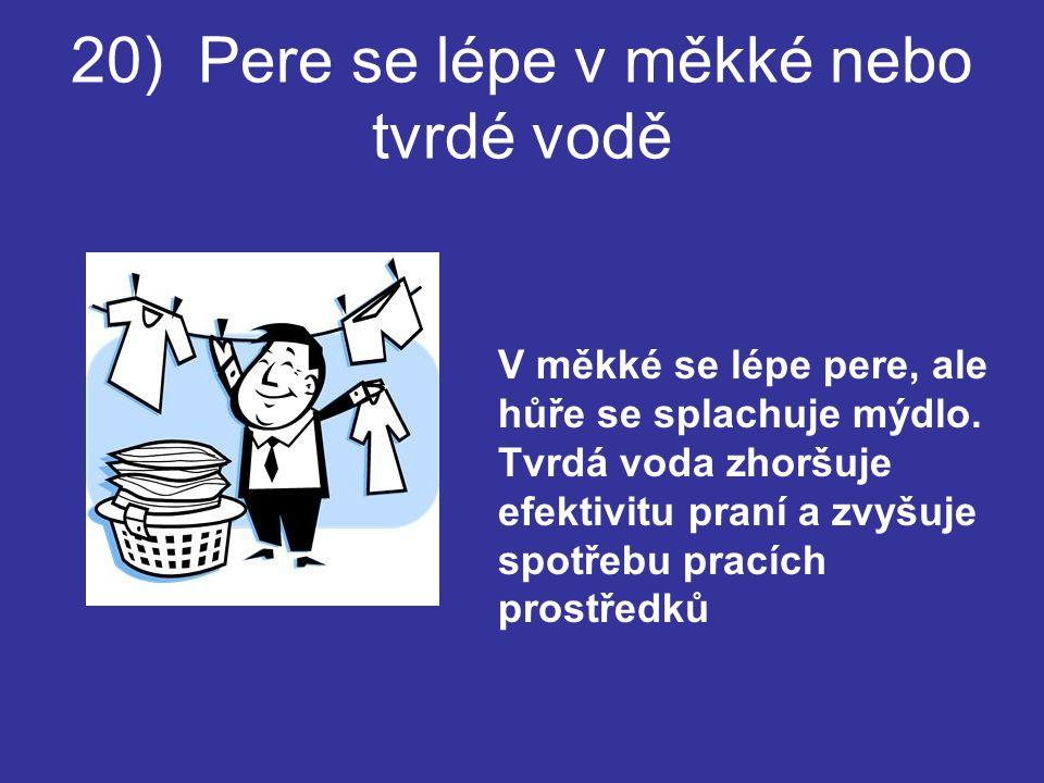 20) Pere se lépe v měkké nebo tvrdé vodě V měkké se lépe pere, ale hůře se splachuje mýdlo.