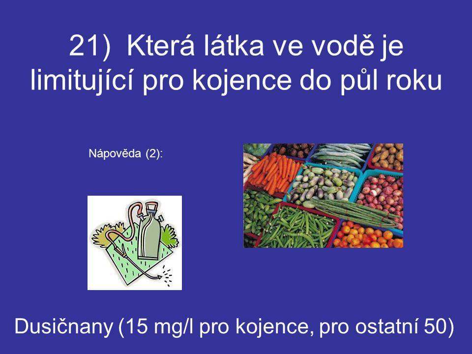 21) Která látka ve vodě je limitující pro kojence do půl roku Dusičnany (15 mg/l pro kojence, pro ostatní 50) Nápověda (2):