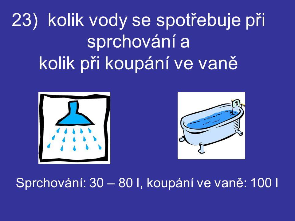 23) kolik vody se spotřebuje při sprchování a kolik při koupání ve vaně Sprchování: 30 – 80 l, koupání ve vaně: 100 l
