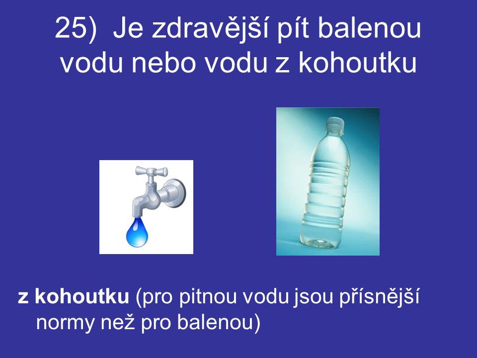 25) Je zdravější pít balenou vodu nebo vodu z kohoutku z kohoutku (pro pitnou vodu jsou přísnější normy než pro balenou)