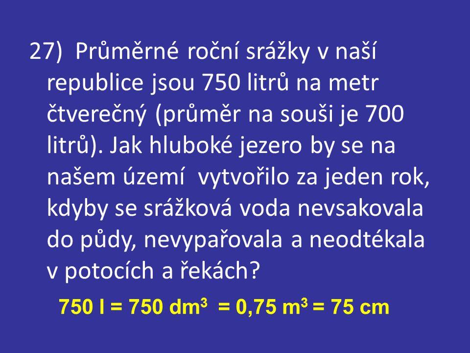 27) Průměrné roční srážky v naší republice jsou 750 litrů na metr čtverečný (průměr na souši je 700 litrů).