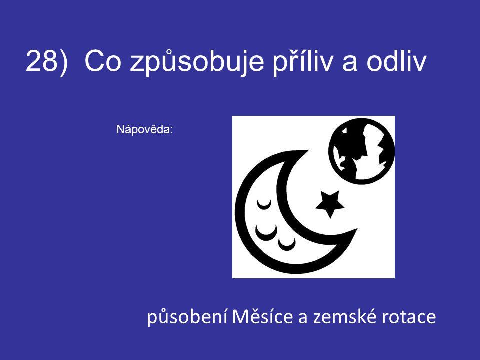 28) Co způsobuje příliv a odliv Nápověda: působení Měsíce a zemské rotace