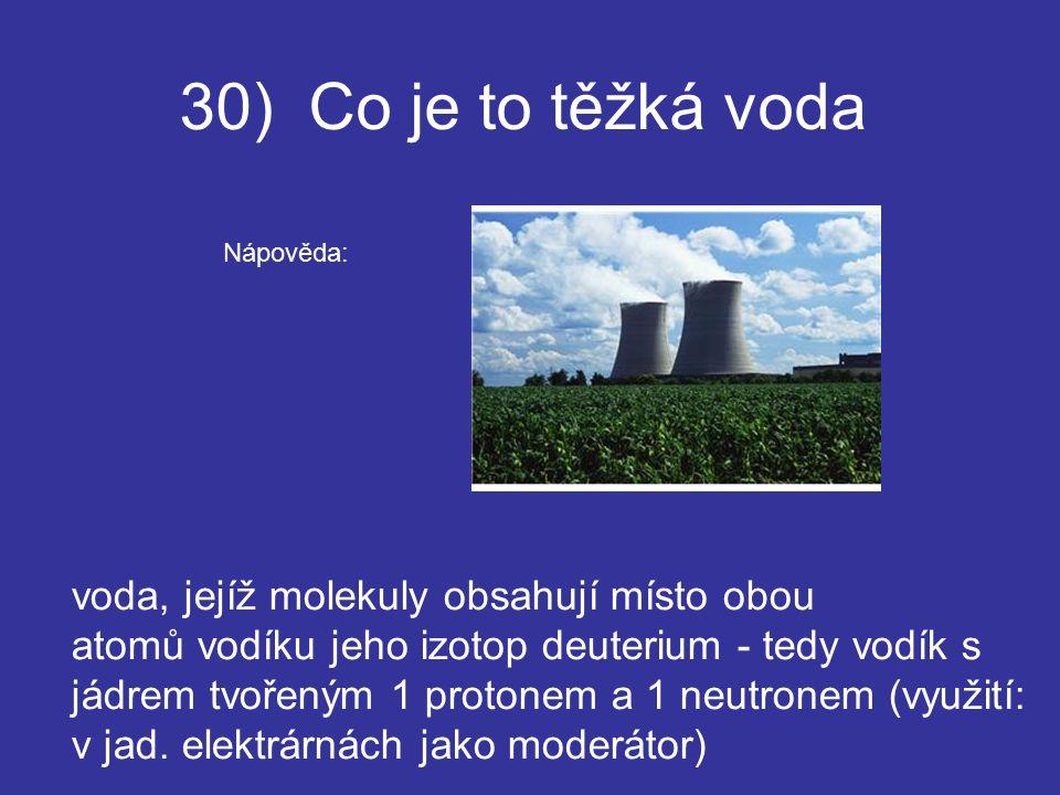 30) Co je to těžká voda voda, jejíž molekuly obsahují místo obou atomů vodíku jeho izotop deuterium - tedy vodík s jádrem tvořeným 1 protonem a 1 neutronem (využití: v jad.