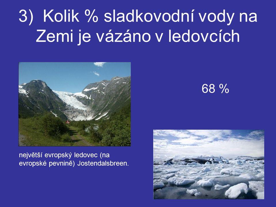 3) Kolik % sladkovodní vody na Zemi je vázáno v ledovcích 68 % největší evropský ledovec (na evropské pevnině) Jostendalsbreen.