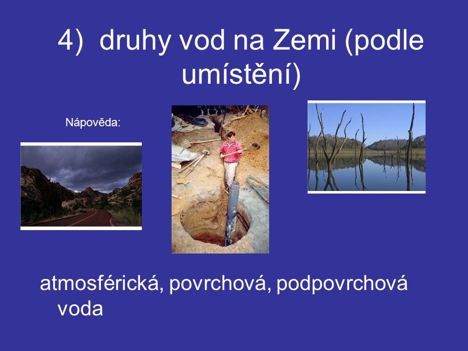 4) druhy vod na Zemi (podle umístění) atmosférická, povrchová, podpovrchová voda Nápověda: