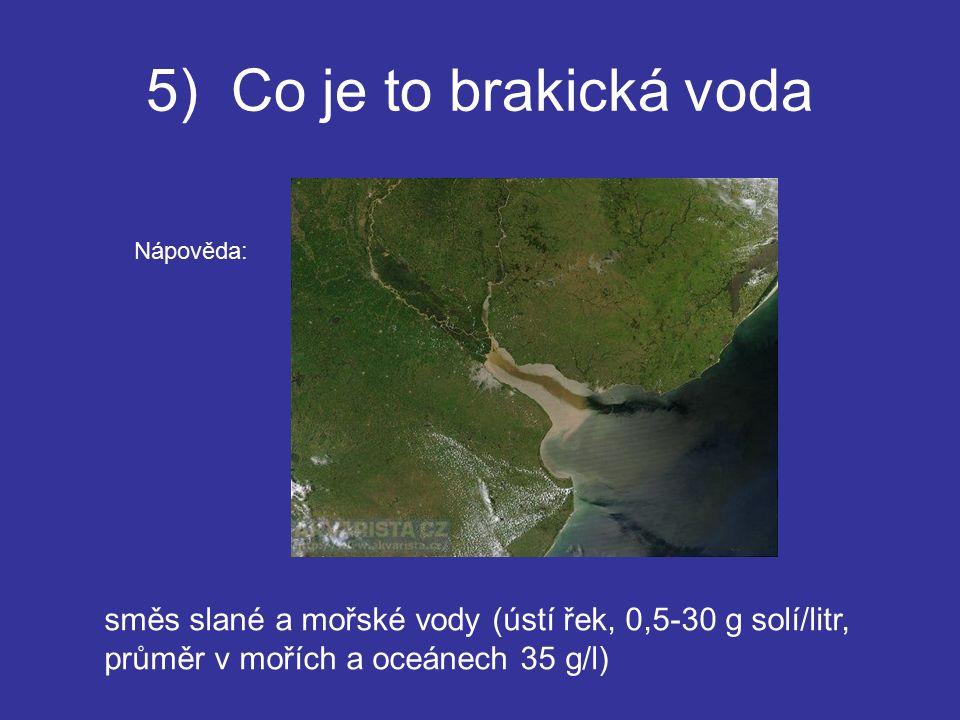 5) Co je to brakická voda směs slané a mořské vody (ústí řek, 0,5-30 g solí/litr, průměr v mořích a oceánech 35 g/l) Nápověda: