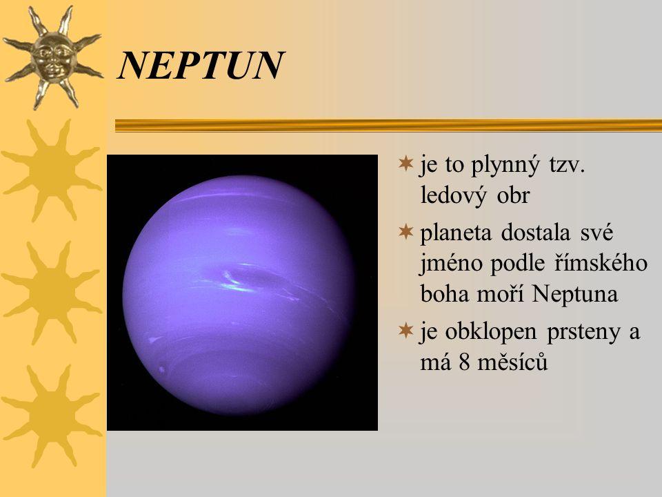 NEPTUN  je to plynný tzv. ledový obr  planeta dostala své jméno podle římského boha moří Neptuna  je obklopen prsteny a má 8 měsíců