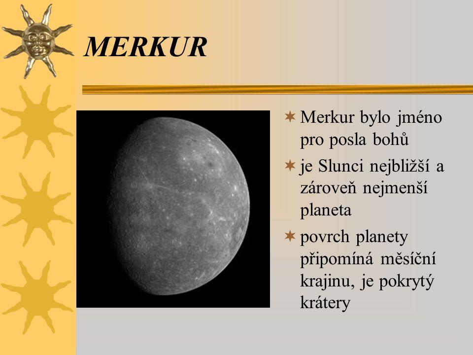 MERKUR  Merkur bylo jméno pro posla bohů  je Slunci nejbližší a zároveň nejmenší planeta  povrch planety připomíná měsíční krajinu, je pokrytý krát