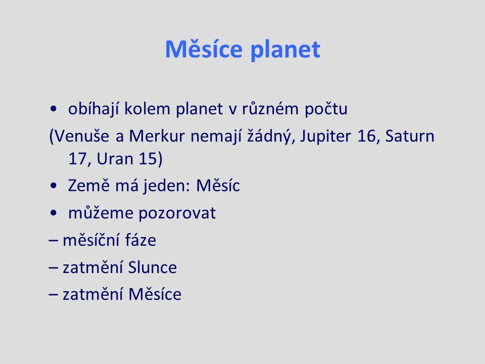 Měsíce planet obíhají kolem planet v různém počtu (Venuše a Merkur nemají žádný, Jupiter 16, Saturn 17, Uran 15) Země má jeden: Měsíc můžeme pozorovat – měsíční fáze – zatmění Slunce – zatmění Měsíce