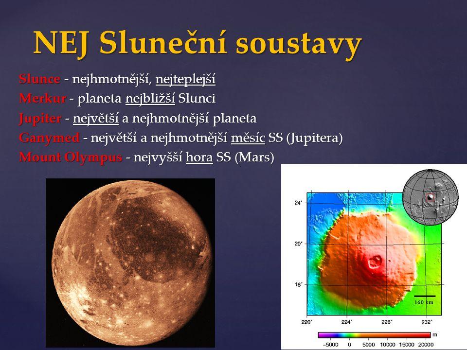 Slunce - nejhmotnější, nejteplejší Merkur - planeta nejbližší Slunci Jupiter - největší a nejhmotnější planeta Ganymed - největší a nejhmotnější měsíc SS (Jupitera) Mount Olympus - nejvyšší hora SS (Mars) NEJ Sluneční soustavy