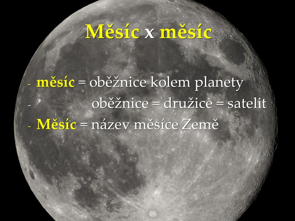 - měsíc = oběžnice kolem planety - oběžnice = družice = satelit - Měsíc = název měsíce Země Měsíc x měsíc