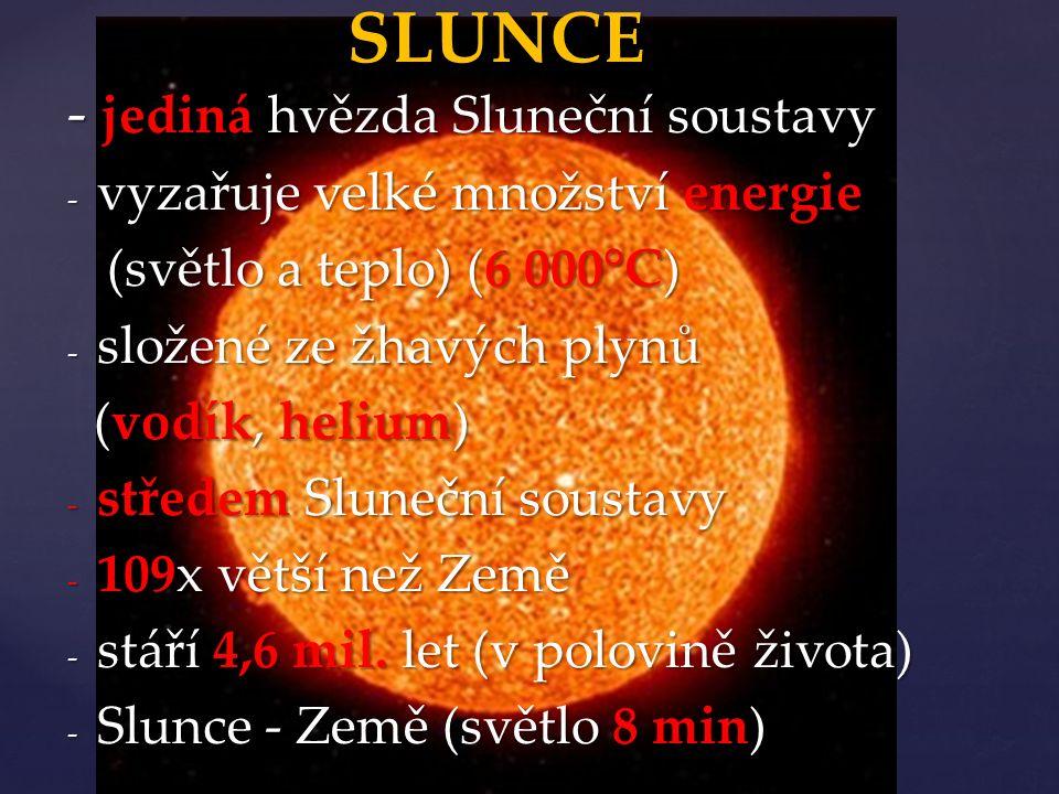 - jediná hvězda Sluneční soustavy - vyzařuje velké množství energie (světlo a teplo) (6 000°C) (světlo a teplo) (6 000°C) - složené ze žhavých plynů (vodík, helium) (vodík, helium) - středem Sluneční soustavy - 109x větší než Země - stáří 4,6 mil.