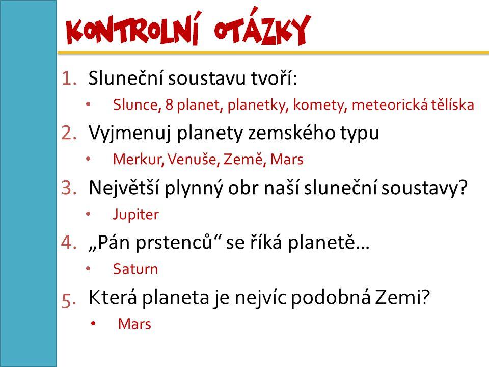 1.Sluneční soustavu tvoří: Slunce, 8 planet, planetky, komety, meteorická tělíska 2.Vyjmenuj planety zemského typu Merkur, Venuše, Země, Mars 3.Největší plynný obr naší sluneční soustavy.