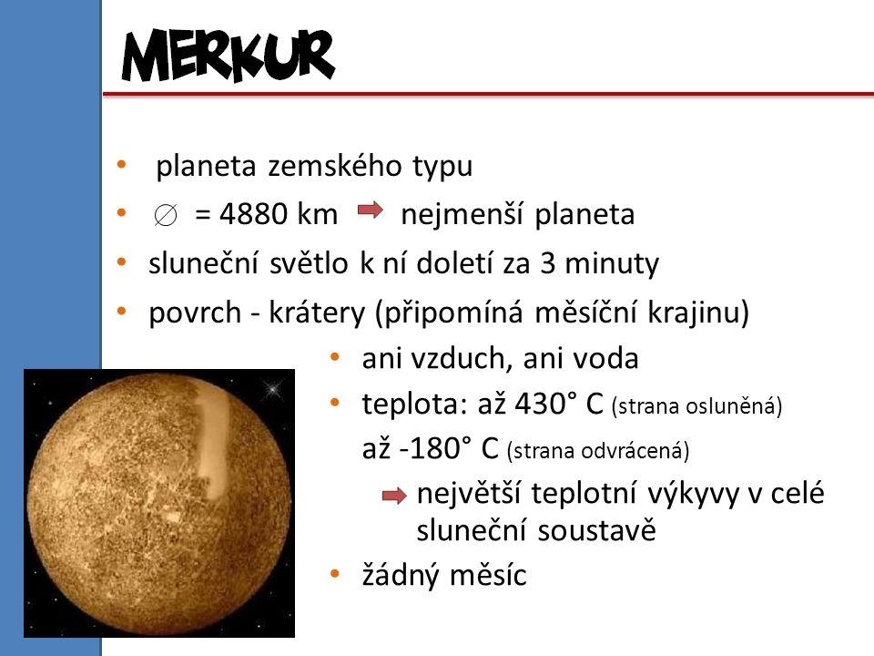 planeta zemského typu = 4880 km nejmenší planeta sluneční světlo k ní doletí za 3 minuty povrch - krátery (připomíná měsíční krajinu) ani vzduch, ani voda teplota: až 430° C (strana osluněná) až -180° C (strana odvrácená) největší teplotní výkyvy v celé sluneční soustavě žádný měsíc