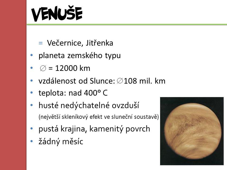 = Večernice, Jitřenka planeta zemského typu = 12000 km vzdálenost od Slunce: 108 mil. km teplota: nad 400 ° C husté nedýchatelné ovzduší (největší skl